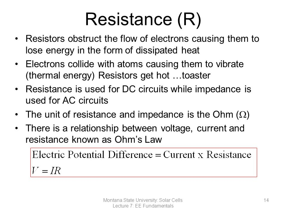 Resistance (R) Resistors obstruct the flow of electrons causing them to lose energy in the form of dissipated heat Electrons collide with atoms causing them to vibrate (thermal energy) Resistors get hot …toaster Resistance is used for DC circuits while impedance is used for AC circuits The unit of resistance and impedance is the Ohm (  ) There is a relationship between voltage, current and resistance known as Ohm's Law 14Montana State University: Solar Cells Lecture 7: EE Fundamentals