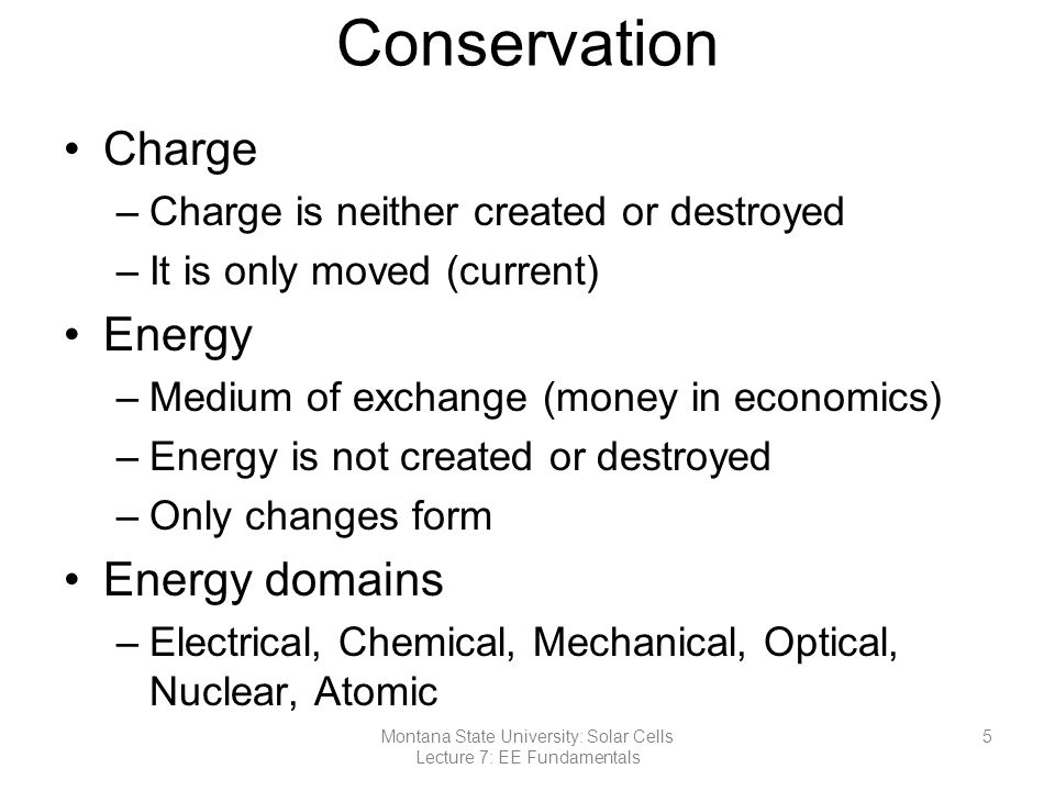 Conservation Charge –Charge is neither created or destroyed –It is only moved (current) Energy –Medium of exchange (money in economics) –Energy is not created or destroyed –Only changes form Energy domains –Electrical, Chemical, Mechanical, Optical, Nuclear, Atomic Montana State University: Solar Cells Lecture 7: EE Fundamentals 5