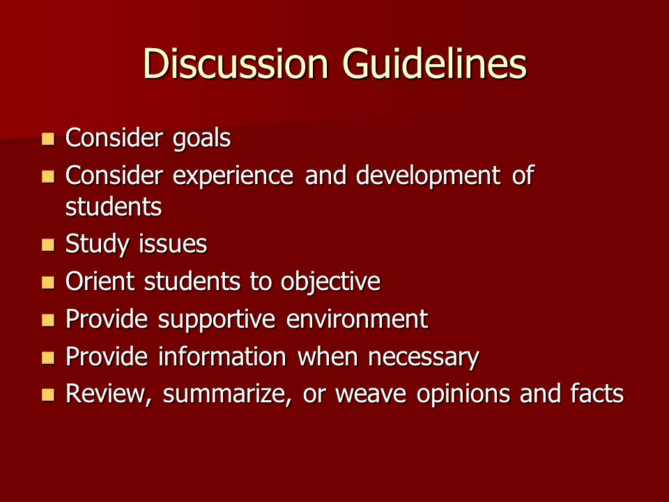 Discussion Guidelines Consider goals Consider goals Consider experience and development of students Consider experience and development of students Study issues Study issues Orient students to objective Orient students to objective Provide supportive environment Provide supportive environment Provide information when necessary Provide information when necessary Review, summarize, or weave opinions and facts Review, summarize, or weave opinions and facts