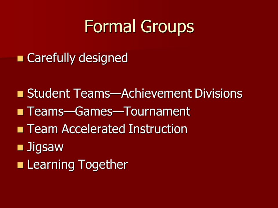 Formal Groups Carefully designed Carefully designed Student Teams—Achievement Divisions Student Teams—Achievement Divisions Teams—Games—Tournament Teams—Games—Tournament Team Accelerated Instruction Team Accelerated Instruction Jigsaw Jigsaw Learning Together Learning Together