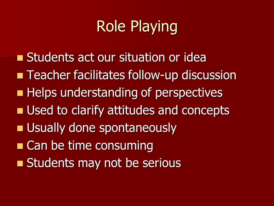Role Playing Students act our situation or idea Students act our situation or idea Teacher facilitates follow-up discussion Teacher facilitates follow-up discussion Helps understanding of perspectives Helps understanding of perspectives Used to clarify attitudes and concepts Used to clarify attitudes and concepts Usually done spontaneously Usually done spontaneously Can be time consuming Can be time consuming Students may not be serious Students may not be serious