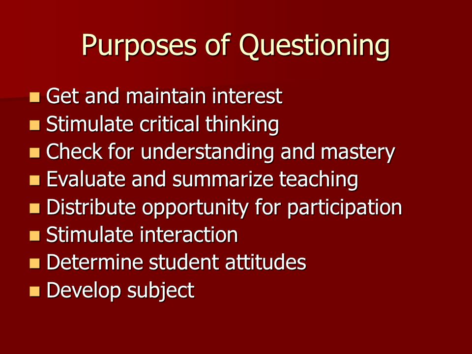 Purposes of Questioning Get and maintain interest Get and maintain interest Stimulate critical thinking Stimulate critical thinking Check for understanding and mastery Check for understanding and mastery Evaluate and summarize teaching Evaluate and summarize teaching Distribute opportunity for participation Distribute opportunity for participation Stimulate interaction Stimulate interaction Determine student attitudes Determine student attitudes Develop subject Develop subject