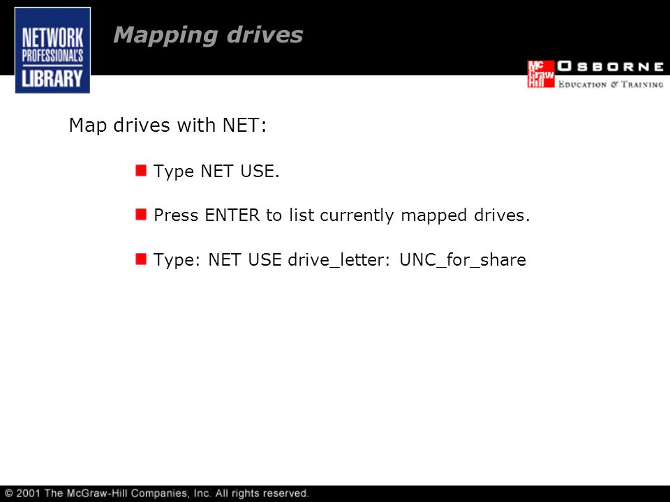 Mapping drives Map drives with NET: Type NET USE. Press ENTER to list currently mapped drives.