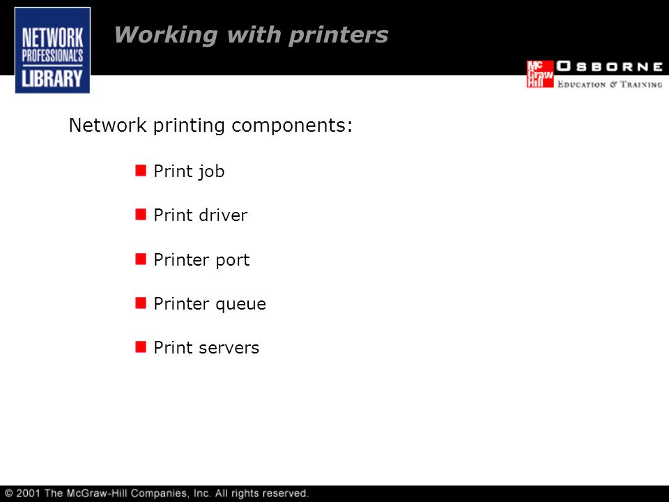 Working with printers Network printing components: Print job Print driver Printer port Printer queue Print servers