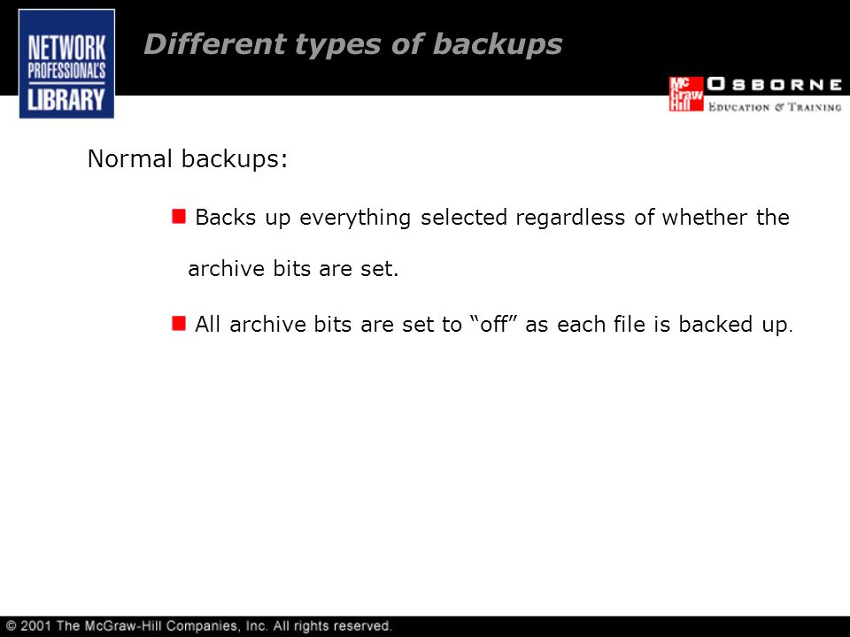 Different types of backups Normal backups: Backs up everything selected regardless of whether the archive bits are set.