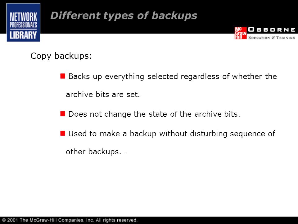 Different types of backups Copy backups: Backs up everything selected regardless of whether the archive bits are set.