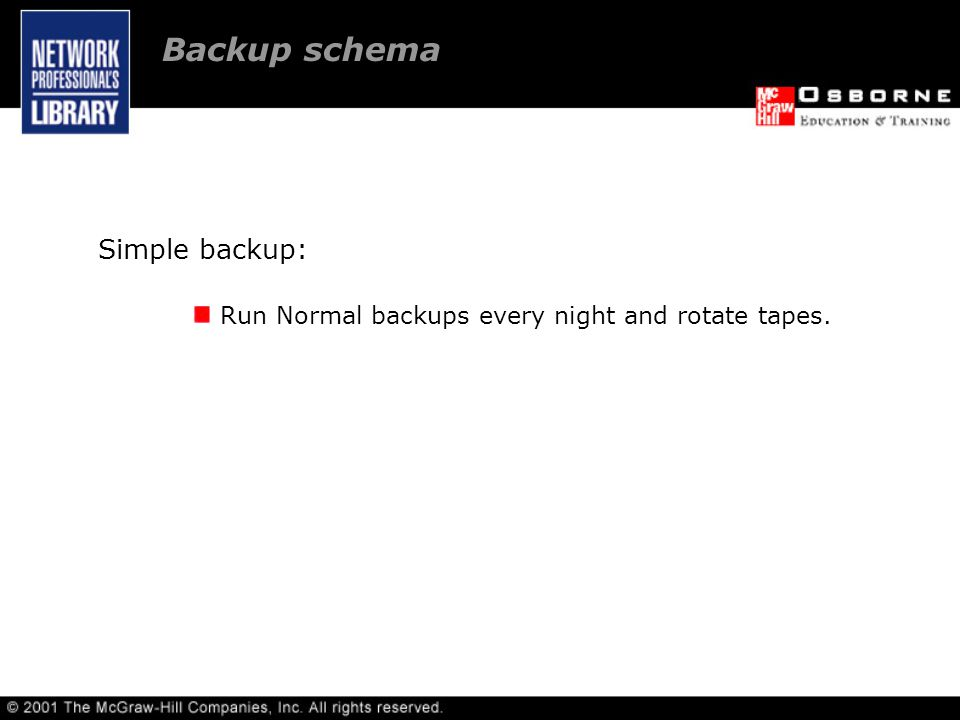 Backup schema Simple backup: Run Normal backups every night and rotate tapes.