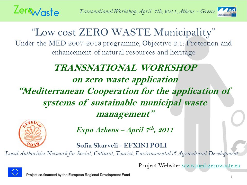 Low cost ZERO WASTE Municipality Under the MED programme, Objective 2.1: Protection and enhancement of natural resources and heritage 1 Project Website:   TRANSNATIONAL WORKSHOP on zero waste application Mediterranean Cooperation for the application of systems of sustainable municipal waste management Expo Athens – April 7 th, 2011 Sofia Skarveli - EFXINI POLI Local Authorities Network for Social, Cultural, Tourist, Environmental & Agricultural Development Transnational Workshop, April 7th, 2011, Athens - Greece