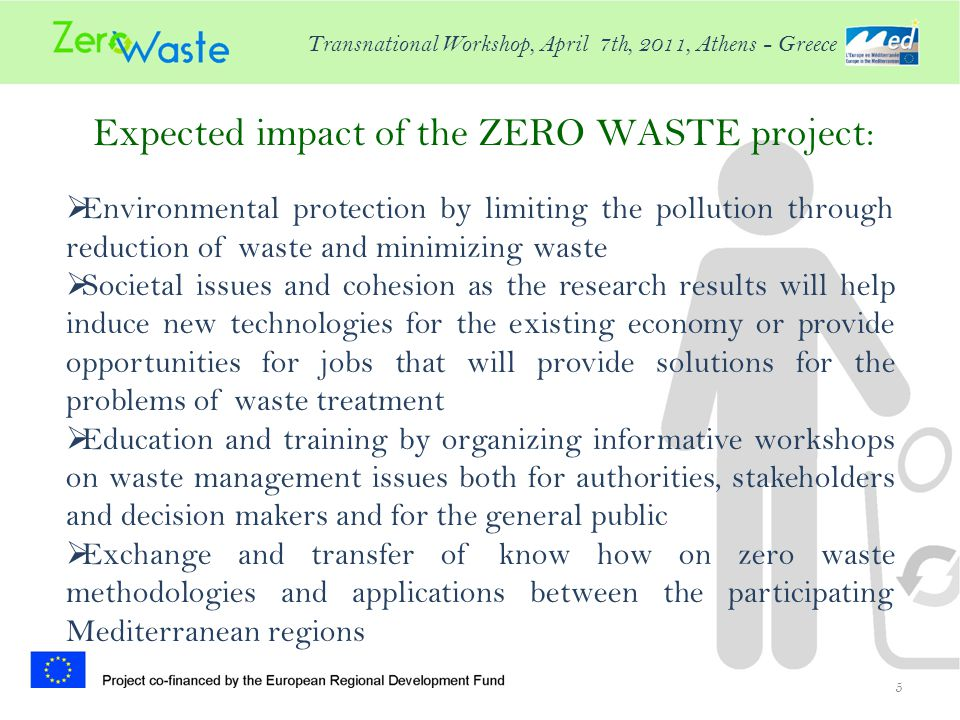Expected impact of the ZERO WASTE project: 5  Environmental protection by limiting the pollution through reduction of waste and minimizing waste  Societal issues and cohesion as the research results will help induce new technologies for the existing economy or provide opportunities for jobs that will provide solutions for the problems of waste treatment  Education and training by organizing informative workshops on waste management issues both for authorities, stakeholders and decision makers and for the general public  Exchange and transfer of know how on zero waste methodologies and applications between the participating Mediterranean regions Transnational Workshop, April 7th, 2011, Athens - Greece