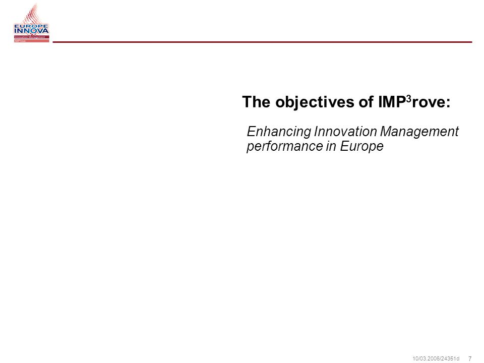 7 10/ /24351d The objectives of IMP 3 rove: Enhancing Innovation Management performance in Europe