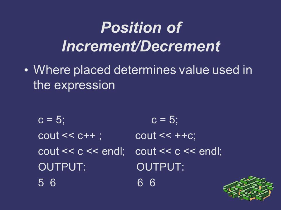 Position of Increment/Decrement Where placed determines value used in the expression c = 5; cout << c++ ;cout << ++c;cout << c << endl; OUTPUT: