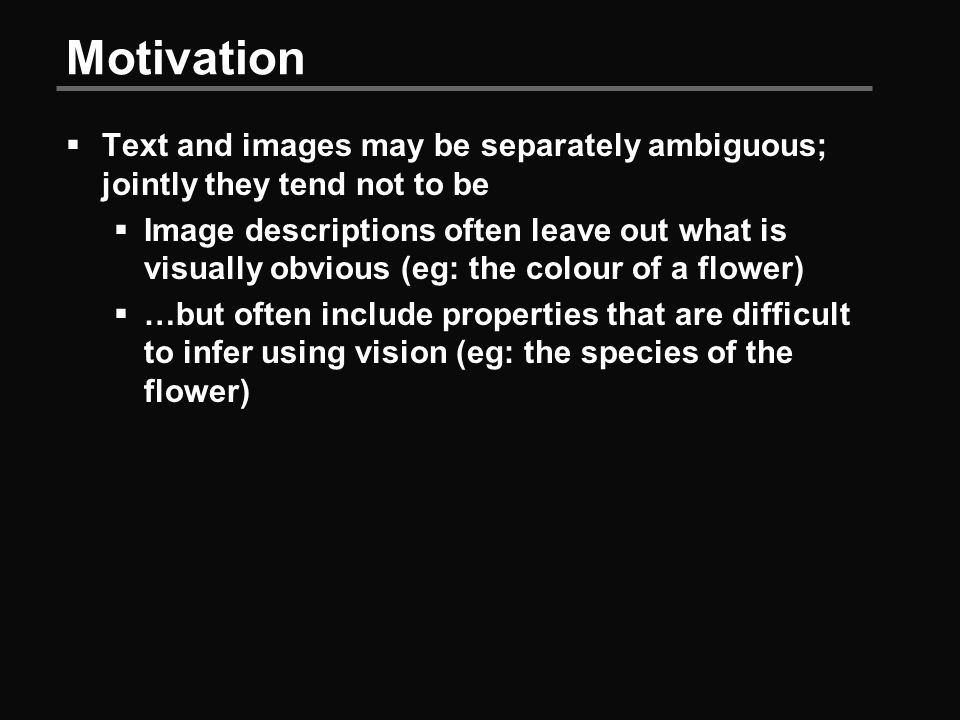 Motivation  Text and images may be separately ambiguous; jointly they tend not to be  Image descriptions often leave out what is visually obvious (eg: the colour of a flower)  …but often include properties that are difficult to infer using vision (eg: the species of the flower)