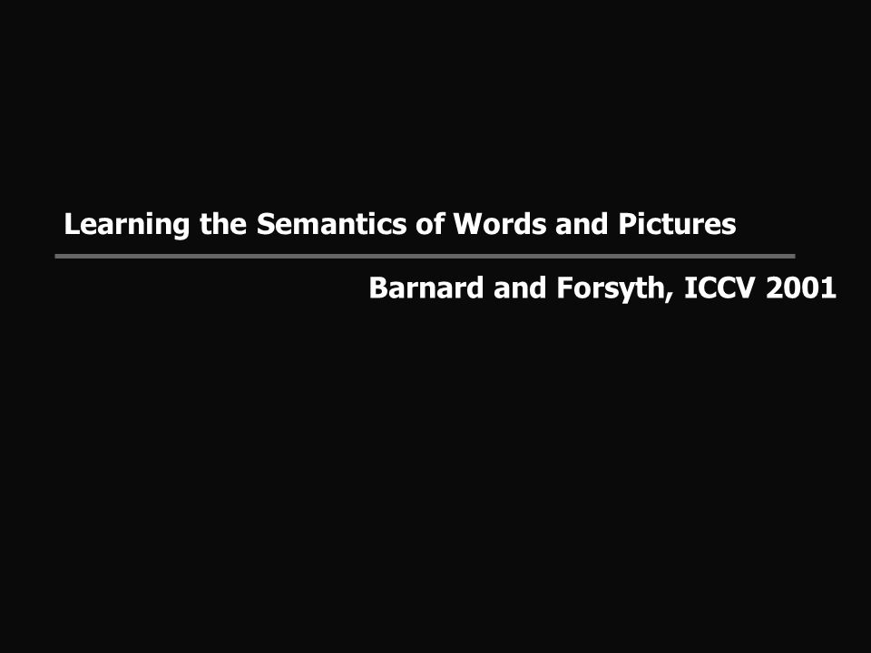 Learning the Semantics of Words and Pictures Barnard and Forsyth, ICCV 2001