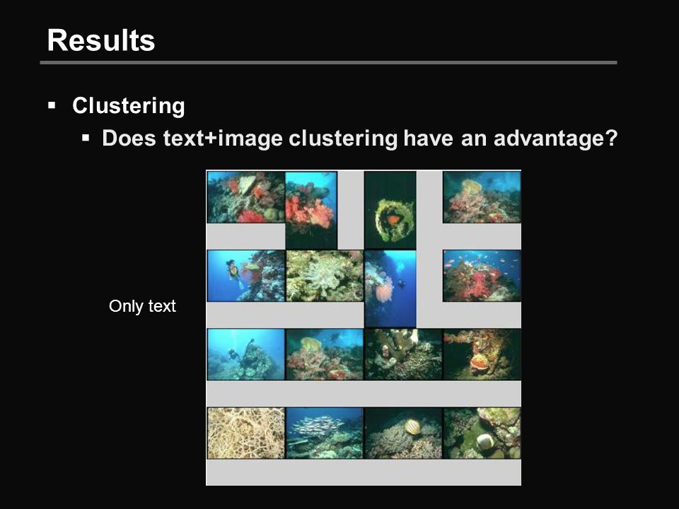 Results  Clustering  Does text+image clustering have an advantage Only text
