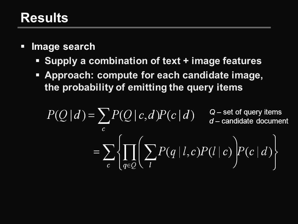 Results  Image search  Supply a combination of text + image features  Approach: compute for each candidate image, the probability of emitting the query items Q – set of query items d – candidate document