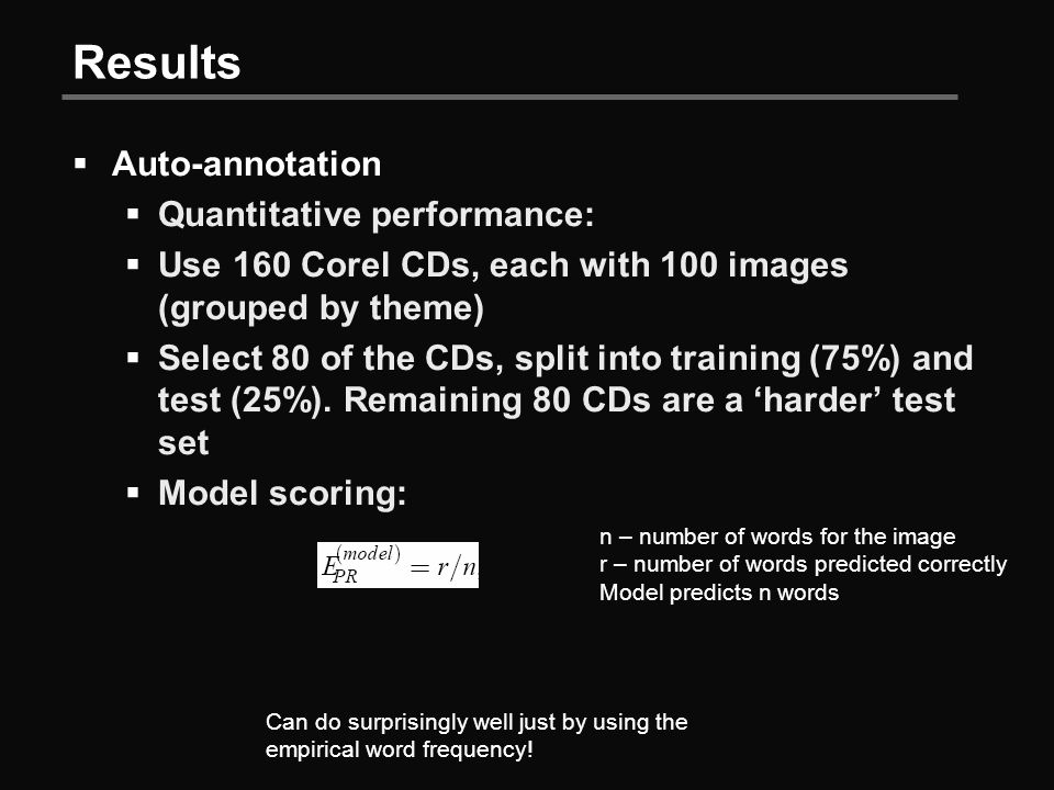 Results  Auto-annotation  Quantitative performance:  Use 160 Corel CDs, each with 100 images (grouped by theme)  Select 80 of the CDs, split into training (75%) and test (25%).