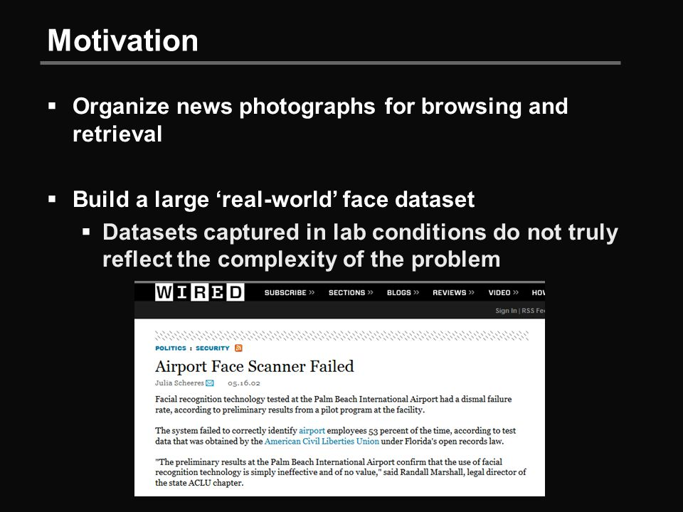 Motivation  Organize news photographs for browsing and retrieval  Build a large 'real-world' face dataset  Datasets captured in lab conditions do not truly reflect the complexity of the problem