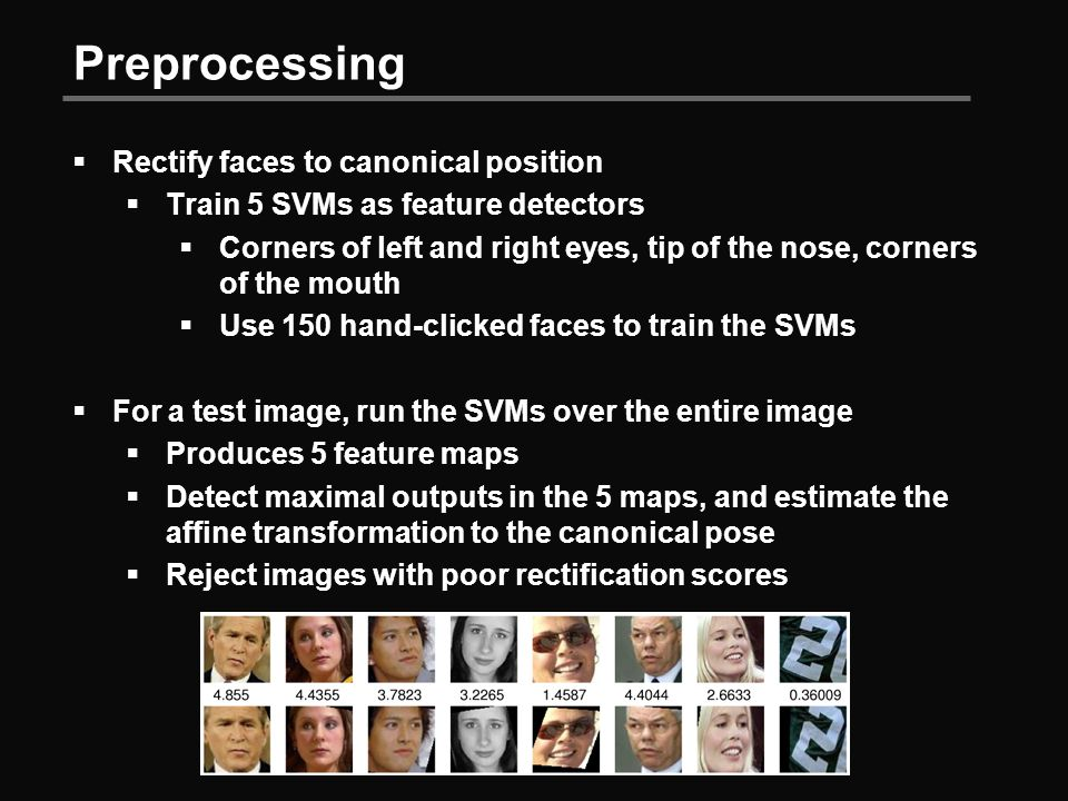 Preprocessing  Rectify faces to canonical position  Train 5 SVMs as feature detectors  Corners of left and right eyes, tip of the nose, corners of the mouth  Use 150 hand-clicked faces to train the SVMs  For a test image, run the SVMs over the entire image  Produces 5 feature maps  Detect maximal outputs in the 5 maps, and estimate the affine transformation to the canonical pose  Reject images with poor rectification scores