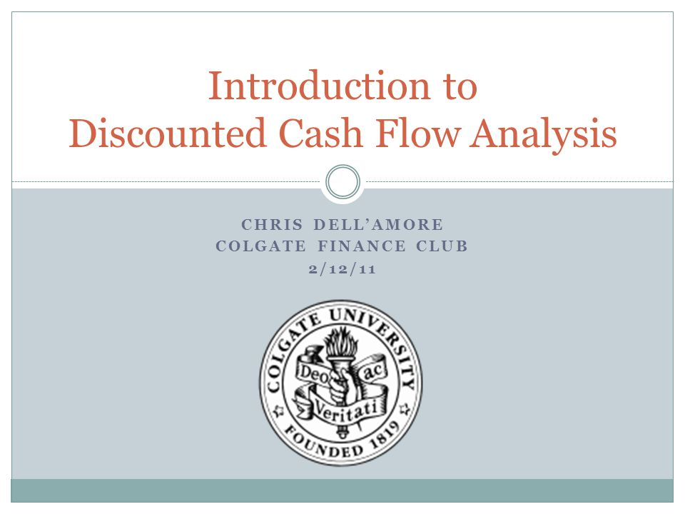 CHRIS DELL'AMORE COLGATE FINANCE CLUB 2/12/11 Introduction to Discounted Cash Flow Analysis