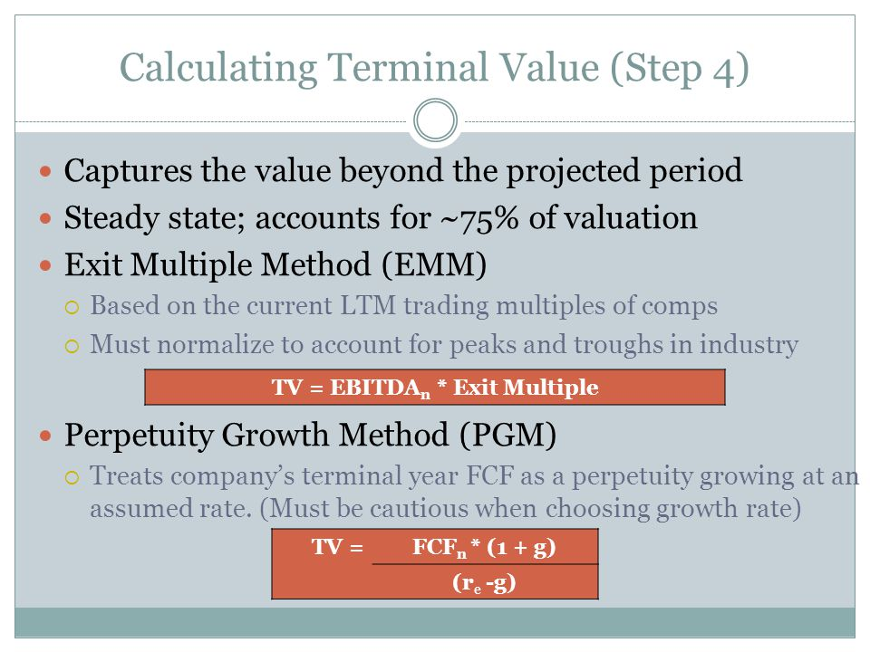 Calculating Terminal Value (Step 4) Captures the value beyond the projected period Steady state; accounts for ~75% of valuation Exit Multiple Method (EMM)  Based on the current LTM trading multiples of comps  Must normalize to account for peaks and troughs in industry Perpetuity Growth Method (PGM)  Treats company's terminal year FCF as a perpetuity growing at an assumed rate.