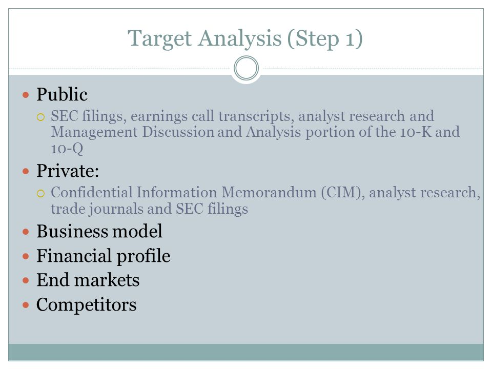 Target Analysis (Step 1) Public  SEC filings, earnings call transcripts, analyst research and Management Discussion and Analysis portion of the 10-K and 10-Q Private:  Confidential Information Memorandum (CIM), analyst research, trade journals and SEC filings Business model Financial profile End markets Competitors