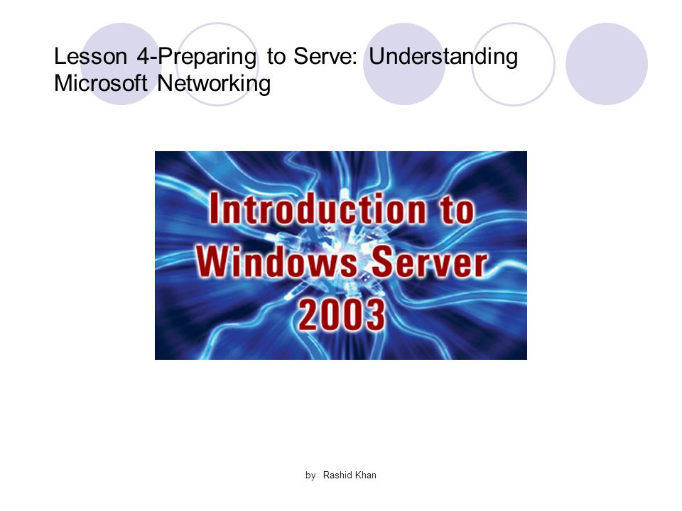 by Rashid Khan Lesson 4-Preparing to Serve: Understanding Microsoft Networking