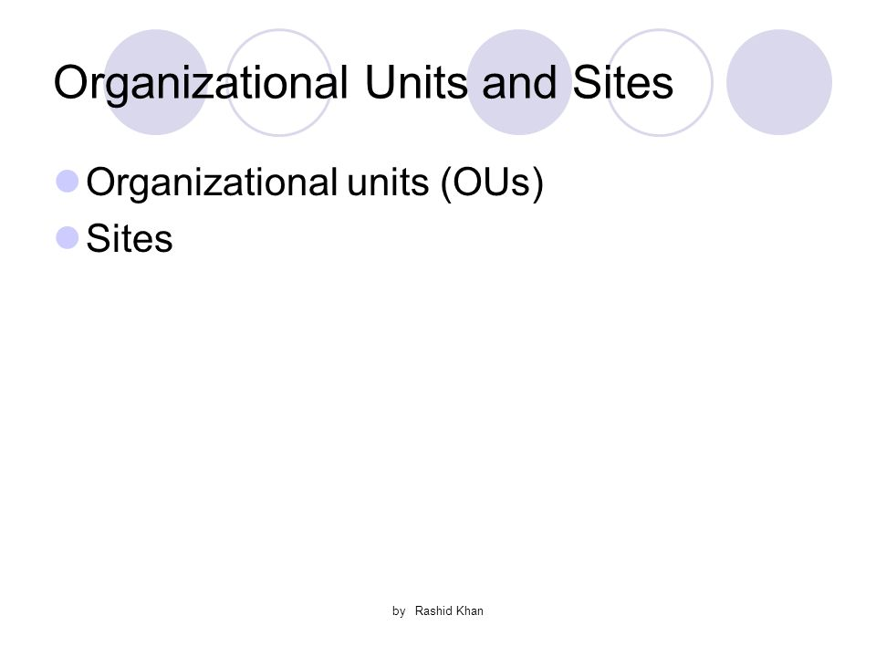 by Rashid Khan Organizational Units and Sites Organizational units (OUs) Sites