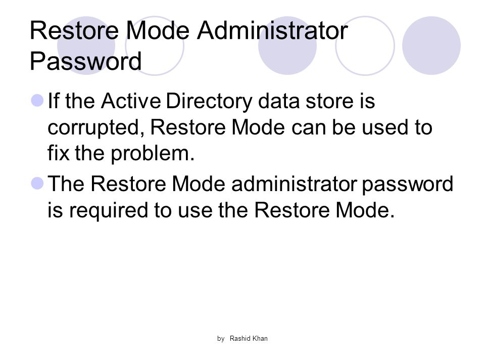 by Rashid Khan Restore Mode Administrator Password If the Active Directory data store is corrupted, Restore Mode can be used to fix the problem.