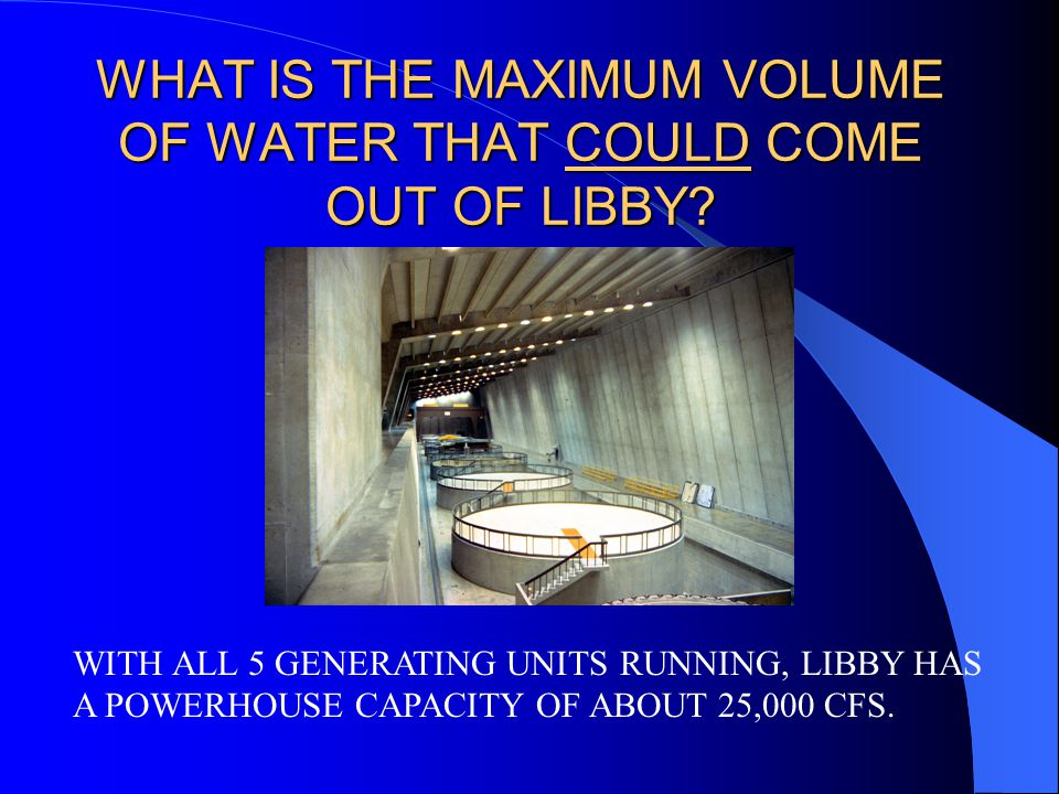 WHAT IS THE MAXIMUM VOLUME OF WATER THAT COULD COME OUT OF LIBBY.