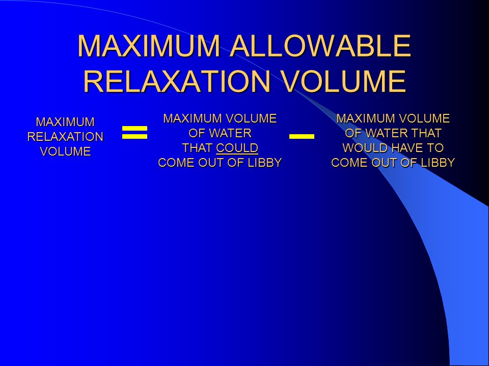MAXIMUM ALLOWABLE RELAXATION VOLUME MAXIMUM VOLUME OF WATER THAT COULD COME OUT OF LIBBY MAXIMUM VOLUME OF WATER THAT WOULD HAVE TO COME OUT OF LIBBY MAXIMUM RELAXATION VOLUME