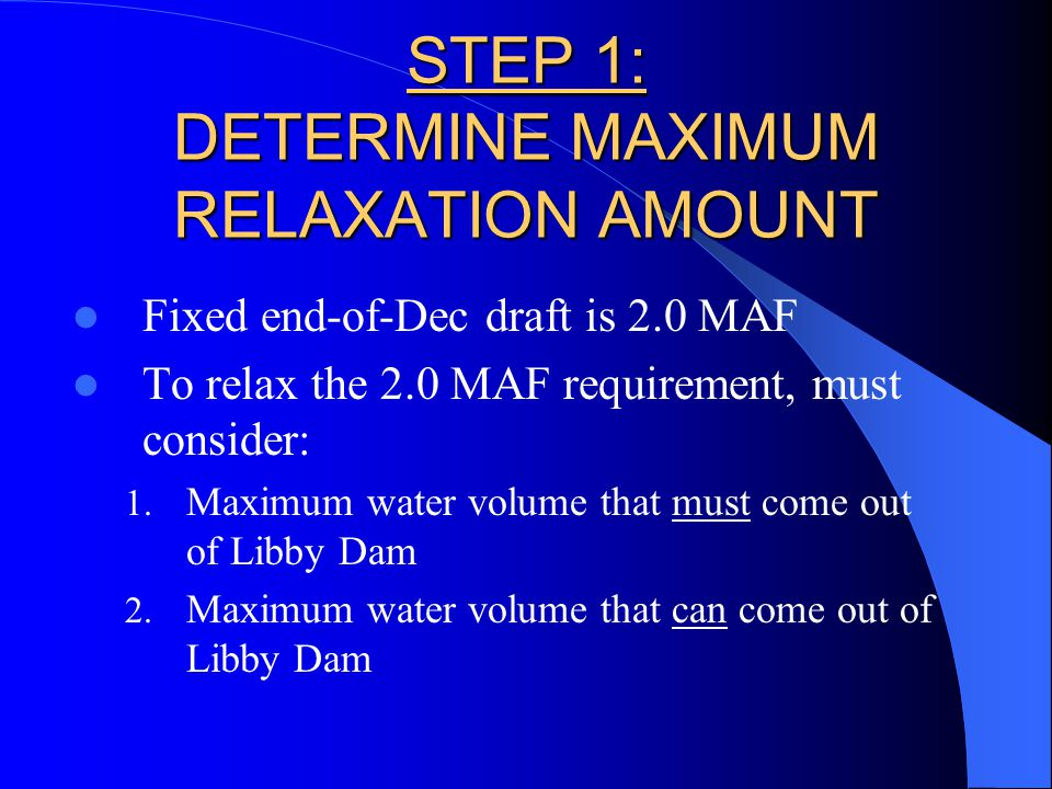 STEP 1: DETERMINE MAXIMUM RELAXATION AMOUNT Fixed end-of-Dec draft is 2.0 MAF To relax the 2.0 MAF requirement, must consider: 1.