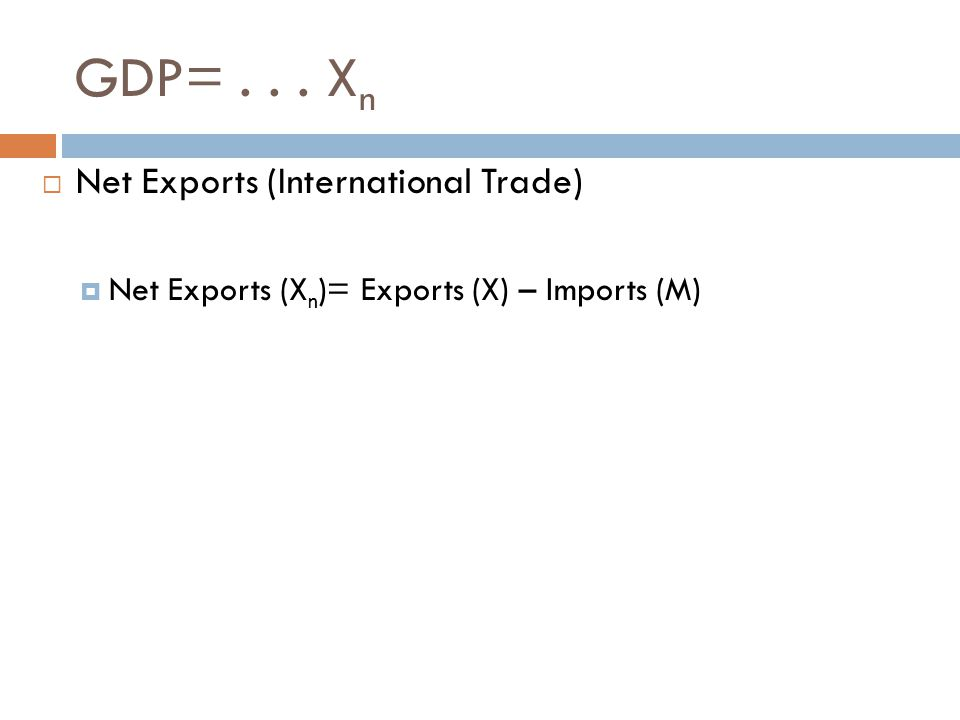 GDP=... X n  Net Exports (International Trade)  Net Exports (X n )= Exports (X) – Imports (M)