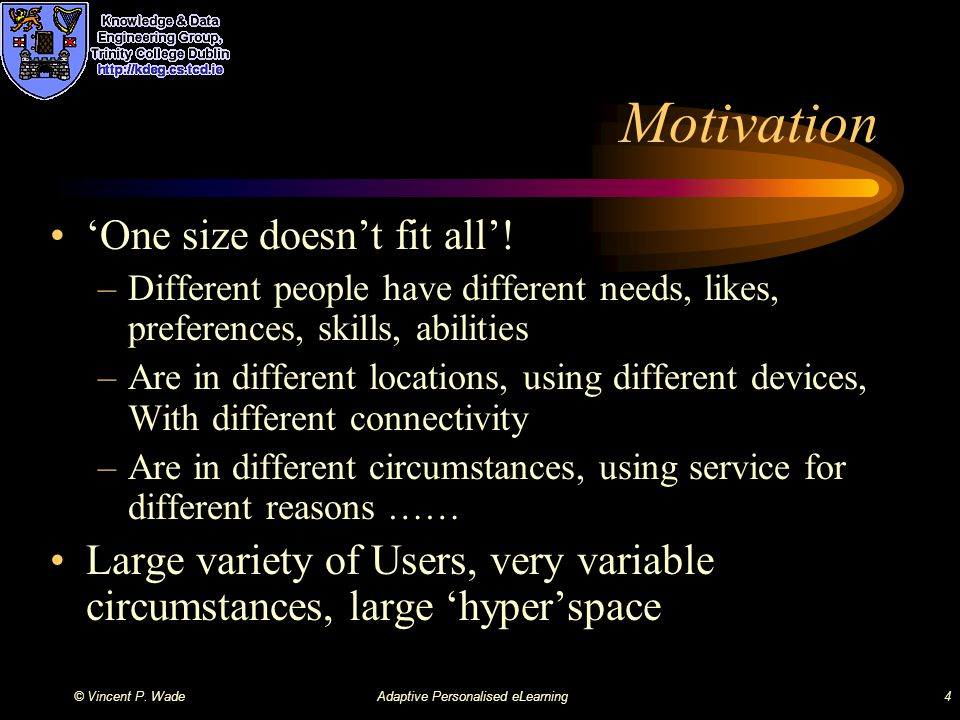 © Vincent P. WadeAdaptive Personalised eLearning4 Motivation 'One size doesn't fit all'.