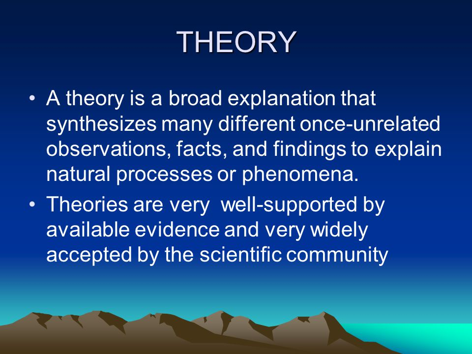 THEORY A theory is a broad explanation that synthesizes many different once-unrelated observations, facts, and findings to explain natural processes or phenomena.