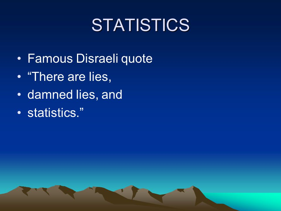 STATISTICS Famous Disraeli quote There are lies, damned lies, and statistics.