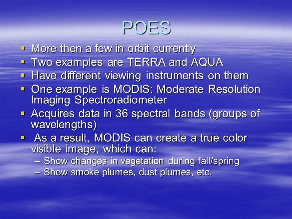 POES  More then a few in orbit currently  Two examples are TERRA and AQUA  Have different viewing instruments on them  One example is MODIS: Moderate Resolution Imaging Spectroradiometer  Acquires data in 36 spectral bands (groups of wavelengths)  As a result, MODIS can create a true color visible image, which can: –Show changes in vegetation during fall/spring –Show smoke plumes, dust plumes, etc.