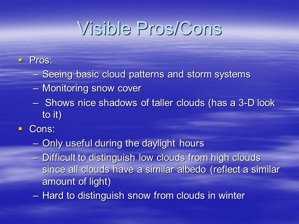 Visible Pros/Cons  Pros: –Seeing basic cloud patterns and storm systems –Monitoring snow cover – Shows nice shadows of taller clouds (has a 3-D look to it)  Cons: –Only useful during the daylight hours –Difficult to distinguish low clouds from high clouds since all clouds have a similar albedo (reflect a similar amount of light) –Hard to distinguish snow from clouds in winter