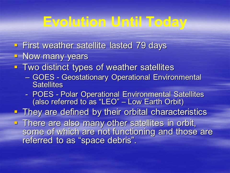 Evolution Until Today  First weather satellite lasted 79 days  Now many years  Two distinct types of weather satellites –GOES - Geostationary Operational Environmental Satellites -POES - Polar Operational Environmental Satellites (also referred to as LEO – Low Earth Orbit)  They are defined by their orbital characteristics  There are also many other satellites in orbit, some of which are not functioning and those are referred to as space debris .