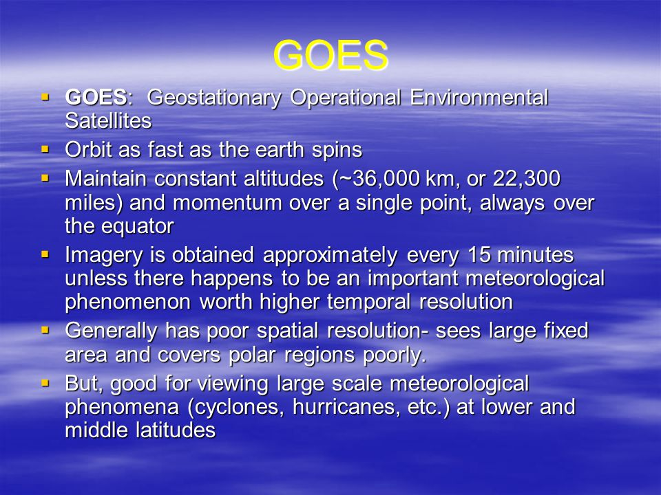 GOES  GOES: Geostationary Operational Environmental Satellites  Orbit as fast as the earth spins  Maintain constant altitudes (~36,000 km, or 22,300 miles) and momentum over a single point, always over the equator  Imagery is obtained approximately every 15 minutes unless there happens to be an important meteorological phenomenon worth higher temporal resolution  Generally has poor spatial resolution- sees large fixed area and covers polar regions poorly.