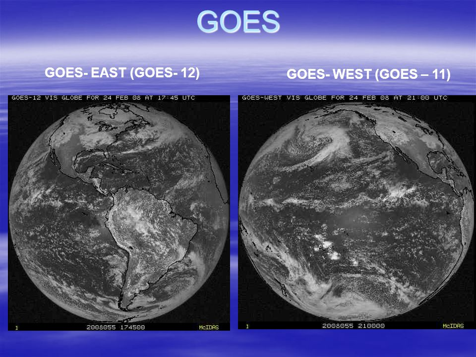 GOES GOES- EAST (GOES- 12) GOES- WEST (GOES – 11)