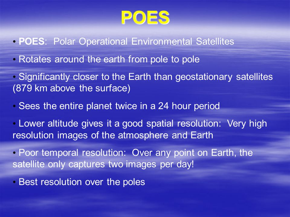 POES POES: Polar Operational Environmental Satellites Rotates around the earth from pole to pole Significantly closer to the Earth than geostationary satellites (879 km above the surface) Sees the entire planet twice in a 24 hour period Lower altitude gives it a good spatial resolution: Very high resolution images of the atmosphere and Earth Poor temporal resolution: Over any point on Earth, the satellite only captures two images per day.