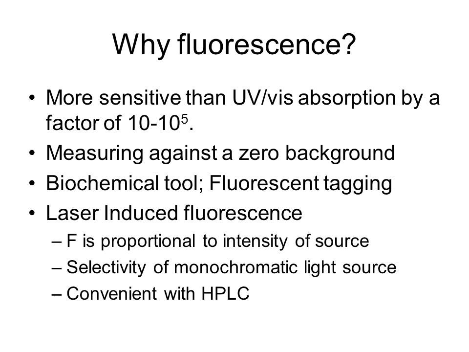 Why fluorescence. More sensitive than UV/vis absorption by a factor of