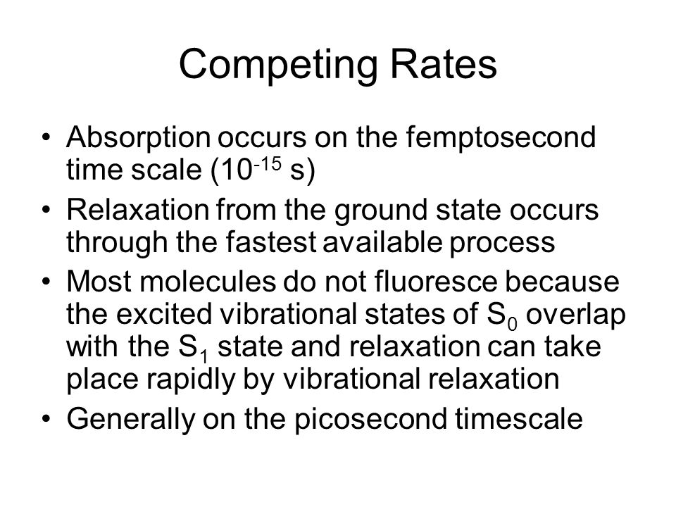 Competing Rates Absorption occurs on the femptosecond time scale ( s) Relaxation from the ground state occurs through the fastest available process Most molecules do not fluoresce because the excited vibrational states of S 0 overlap with the S 1 state and relaxation can take place rapidly by vibrational relaxation Generally on the picosecond timescale