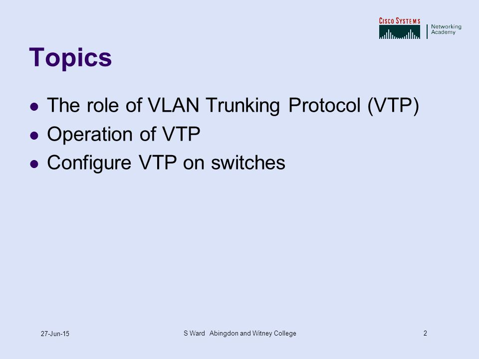 2 27-Jun-15 S Ward Abingdon and Witney College Topics The role of VLAN Trunking Protocol (VTP) Operation of VTP Configure VTP on switches