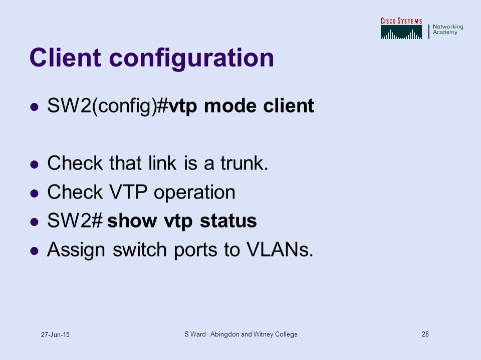 28 27-Jun-15 S Ward Abingdon and Witney College Client configuration SW2(config)#vtp mode client Check that link is a trunk.