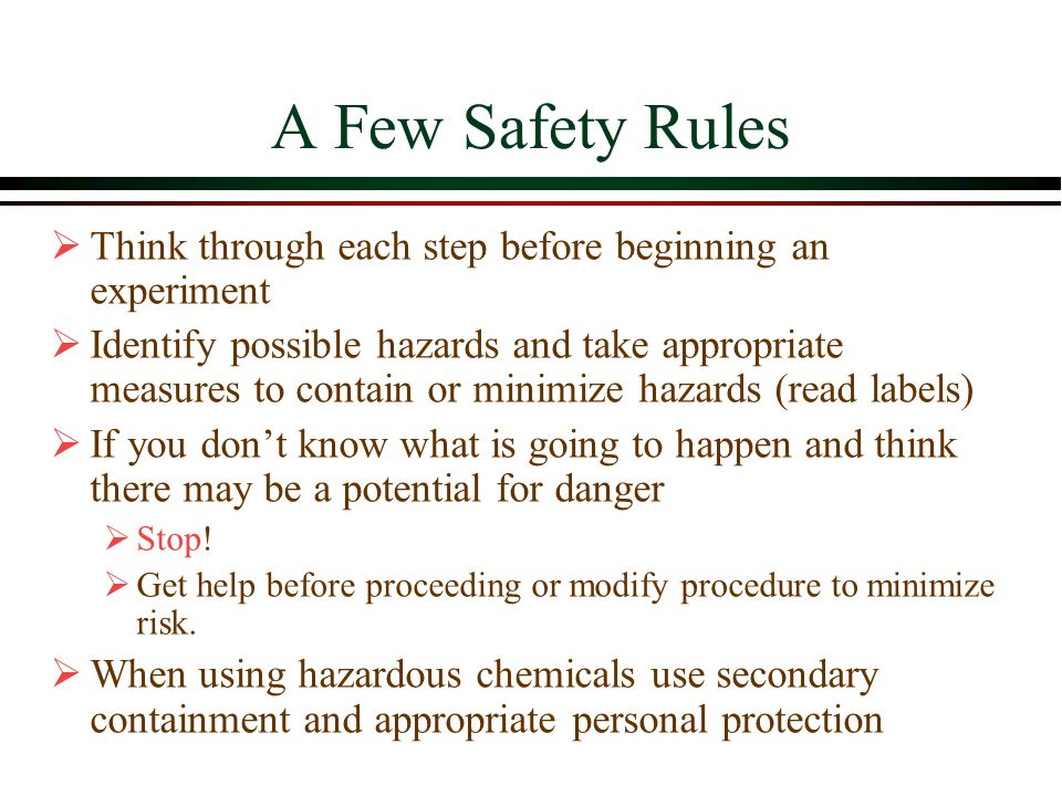 A Few Safety Rules  Think through each step before beginning an experiment  Identify possible hazards and take appropriate measures to contain or minimize hazards (read labels)  If you don't know what is going to happen and think there may be a potential for danger  Stop.