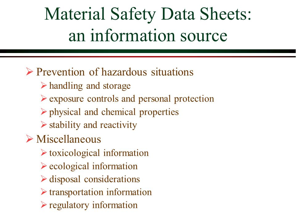 Material Safety Data Sheets: an information source  Prevention of hazardous situations  handling and storage  exposure controls and personal protection  physical and chemical properties  stability and reactivity  Miscellaneous  toxicological information  ecological information  disposal considerations  transportation information  regulatory information