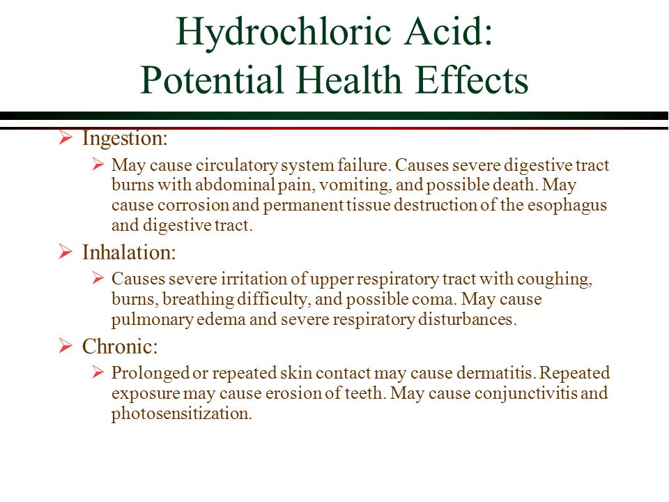 Hydrochloric Acid: Potential Health Effects  Ingestion:  May cause circulatory system failure.