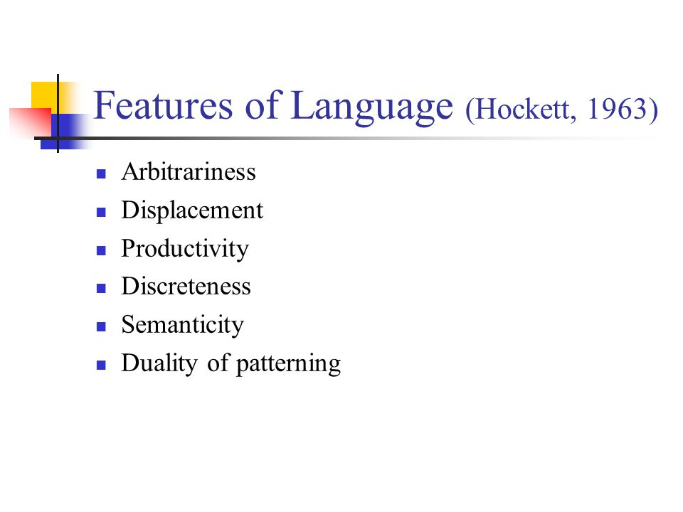 Features of Language (Hockett, 1963) Arbitrariness Displacement Productivity Discreteness Semanticity Duality of patterning