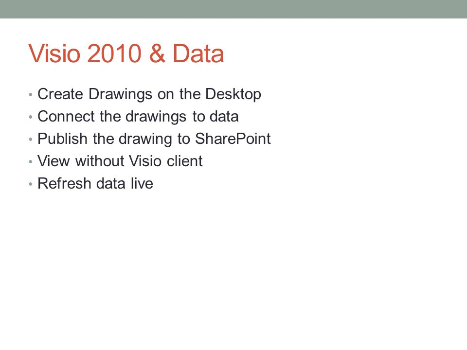 Visio 2010 & Data Create Drawings on the Desktop Connect the drawings to data Publish the drawing to SharePoint View without Visio client Refresh data live